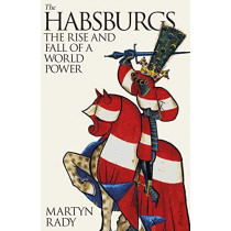 The Habsburgs: The Rise and Fall of a World Power by Martyn Rady, 9780241332627