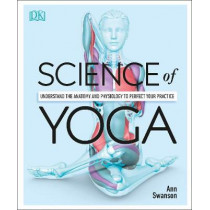 Science of Yoga: Understand the Anatomy and Physiology to Perfect your Practice by Ann Swanson, 9780241341230
