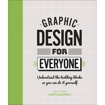 Graphic Design For Everyone: Understand the Building Blocks so You can Do It Yourself by Cath Caldwell, 9780241343814