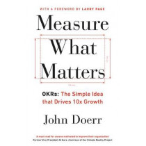 Measure What Matters: OKRs: The Simple Idea that Drives 10x Growth by John Doerr, 9780241348482