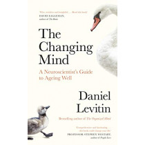 The Changing Mind: A Neuroscientist's Guide to Ageing Well by Daniel Levitin, 9780241379387