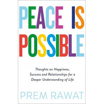 Peace Is Possible: Thoughts on happiness, success and relationships for a deeper understanding of life by Prem Rawat, 9780241385449