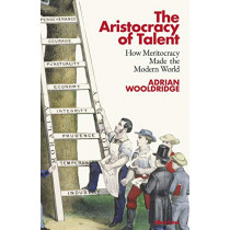 The Aristocracy of Talent: How Meritocracy Made the Modern World by Adrian Wooldridge, 9780241391495