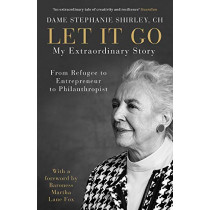 Let It Go: My Extraordinary Story - From Refugee to Entrepreneur to Philanthropist by Dame Stephanie Shirley, 9780241395493