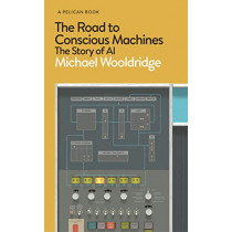 The Road to Conscious Machines: The Story of AI by Michael Wooldridge, 9780241396742