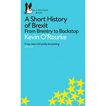 A Short History of Brexit: From Brentry to Backstop by Kevin O'Rourke, 9780241398234