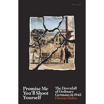 Promise Me You'll Shoot Yourself: The Downfall of Ordinary Germans, 1945 by Florian Huber, 9780241399248