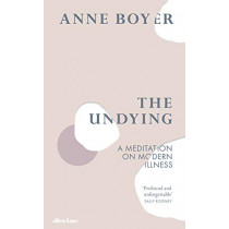 The Undying: A Meditation on Modern Illness by Anne Boyer, 9780241399729