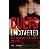 Cults Uncovered: True Stories of Mind Control and Murder by Emily G. Thompson, 9780241401248