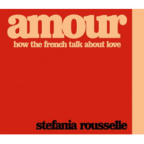 Amour: How the French Talk about Love by Stefania Rousselle, 9780241406137