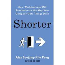 Shorter: How Working Less Will Revolutionise the Way Your Company Gets Things Done by Alex Soojung-Kim Pang, 9780241406786