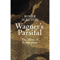 Wagner's Parsifal: The Music of Redemption by Roger Scruton, 9780241419694