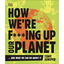 How We're F***ing Up Our Planet: And What We Can Do About It by Tony Juniper, 9780241428351