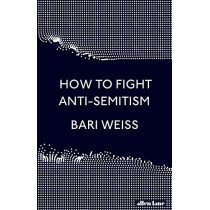 How to Fight Anti-Semitism by Bari Weiss, 9780241432143