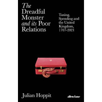 The Dreadful Monster and its Poor Relations: Taxing, Spending and the United Kingdom, 1707-2021 by Julian Hoppit, 9780241434420