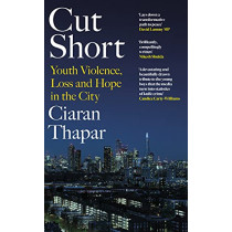 Cut Short: Youth Violence, Loss and Hope in the City by Ciaran Thapar, 9780241434987