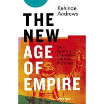 The New Age of Empire: How Racism and Colonialism Still Rule the World by Andrews, Kehinde, 9780241437445