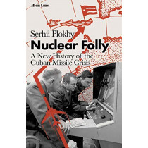 Nuclear Folly: A New History of the Cuban Missile Crisis by Serhii Plokhy, 9780241454732