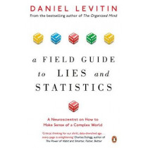 A Field Guide to Lies and Statistics: A Neuroscientist on How to Make Sense of a Complex World by Daniel Levitin, 9780241974872
