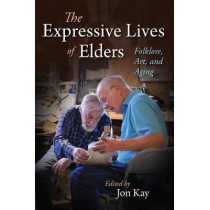 The Expressive Lives of Elders: Folklore, Art, and Aging by Jon Kay, 9780253037077