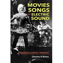 Movies, Songs, and Electric Sound: Transatlantic Trends by Charles O'Brien, 9780253040404