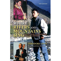 Where Rivers and Mountains Sing: Sound, Music, and Nomadism in Tuva and Beyond by Theodore Levin, 9780253044716