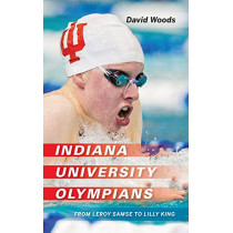 Indiana University Olympians: From Leroy Samse to Lilly King by David Woods, 9780253050076