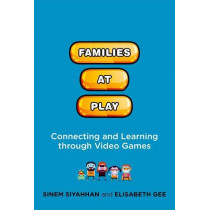 Families at Play: Connecting and Learning through Video Games by Sinem Siyahhan, 9780262037464
