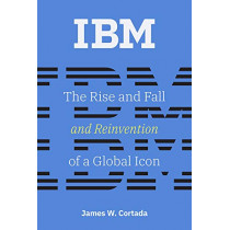 IBM: The Rise and Fall and Reinvention of a Global Icon by James W. Cortada, 9780262039444