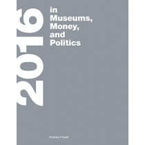 <b>2016</b>: in Museums, Money, and Politics by Andrea Fraser, 9780262535458