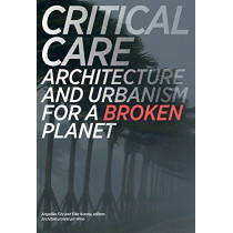 Critical Care: Architecture and Urbanism for a Broken Planet by Angelika Fitz, 9780262536837