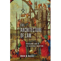 The Architecture of Law: Rebuilding Law in the Classical Tradition by Brian M. McCall, 9780268103330