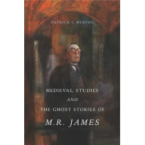 Medieval Studies and the Ghost Stories of M. R. James by Patrick J. Murphy, 9780271077727