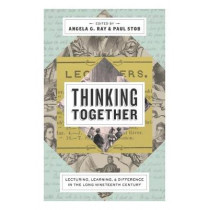 Thinking Together: Lecturing, Learning, and Difference in the Long Nineteenth Century by Angela G. Ray, 9780271080871