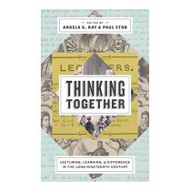 Thinking Together: Lecturing, Learning, and Difference in the Long Nineteenth Century by Angela G. Ray, 9780271080888