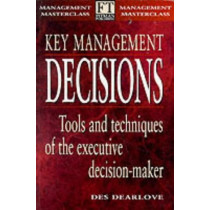 Key Management Decisions: Management Masterclass                 Tools and Techniques of the Executive Decision-Maker by Des Dearlove, 9780273630098