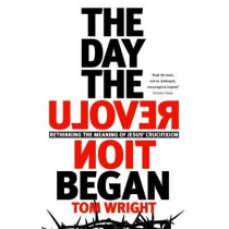 The Day the Revolution Began: Rethinking The Meaning of Jesus' Crucifixion by Tom Wright, 9780281078608