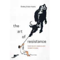 The Art of Resistance: Painting by Candlelight in Mao's China by Shelley Drake Hawks, 9780295741956