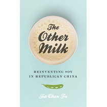 The Other Milk: Reinventing Soy in Republican China by Jia-Chen Fu, 9780295744049