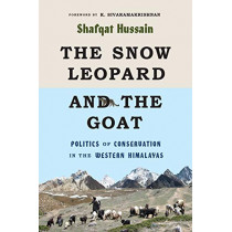 The Snow Leopard and the Goat: Politics of Conservation in the Western Himalayas by Shafqat Hussain, 9780295746579
