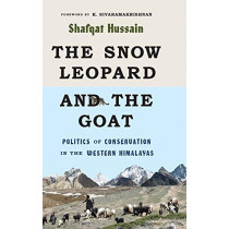 The Snow Leopard and the Goat: Politics of Conservation in the Western Himalayas by Shafqat Hussain, 9780295746593