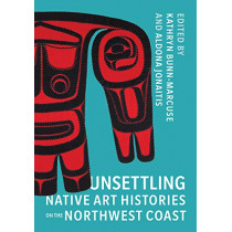 Unsettling Native Art Histories on the Northwest Coast by Kathryn Bunn-Marcuse, 9780295747132
