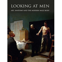 Looking at Men: Art, Anatomy and the Modern Male Body by Anthea Callen, 9780300112948