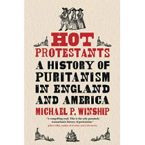 Hot Protestants: A History of Puritanism in England and America by Michael P. Winship, 9780300126280