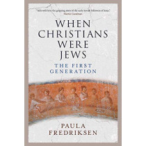 When Christians Were Jews: The First Generation by Paula Fredriksen, 9780300190519