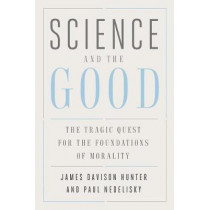 Science and the Good: The Tragic Quest for the Foundations of Morality by James Davison Hunter, 9780300196283