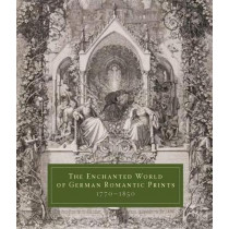 The Enchanted World of German Romantic Prints, 1770-1850 by John Ittmann, 9780300197624