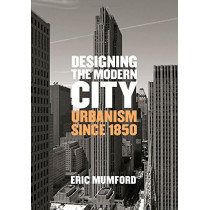 Designing the Modern City: Urbanism Since 1850 by Eric Mumford, 9780300207729