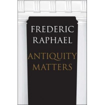 Antiquity Matters by Frederic Raphael, 9780300215373