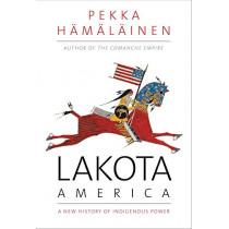 Lakota America: A New History of Indigenous Power by Pekka Hamalainen, 9780300215953